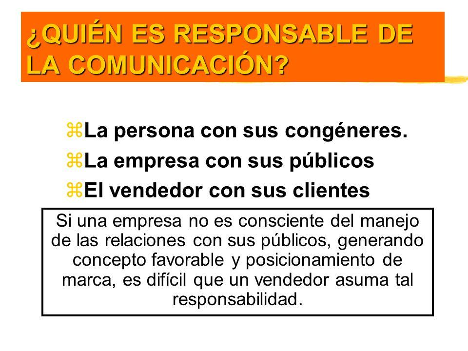 ¿QUIÉN ES RESPONSABLE DE LA COMUNICACIÓN? zLa persona con sus congéneres. zLa empresa con sus públicos zEl vendedor con sus clientes Si una empresa no