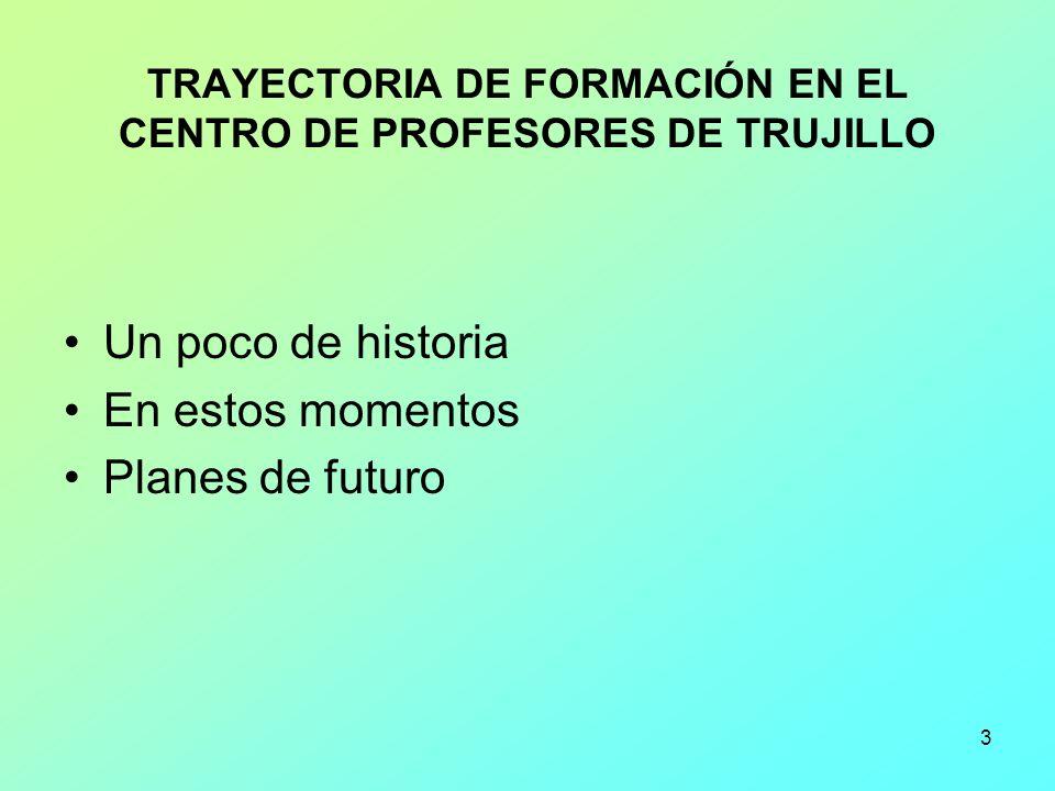 3 TRAYECTORIA DE FORMACIÓN EN EL CENTRO DE PROFESORES DE TRUJILLO Un poco de historia En estos momentos Planes de futuro