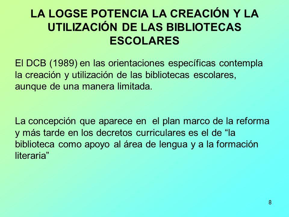8 LA LOGSE POTENCIA LA CREACIÓN Y LA UTILIZACIÓN DE LAS BIBLIOTECAS ESCOLARES El DCB (1989) en las orientaciones específicas contempla la creación y u