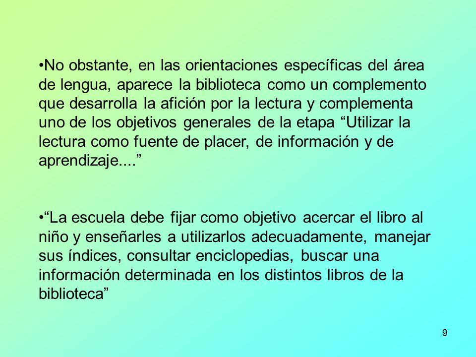 9 No obstante, en las orientaciones específicas del área de lengua, aparece la biblioteca como un complemento que desarrolla la afición por la lectura