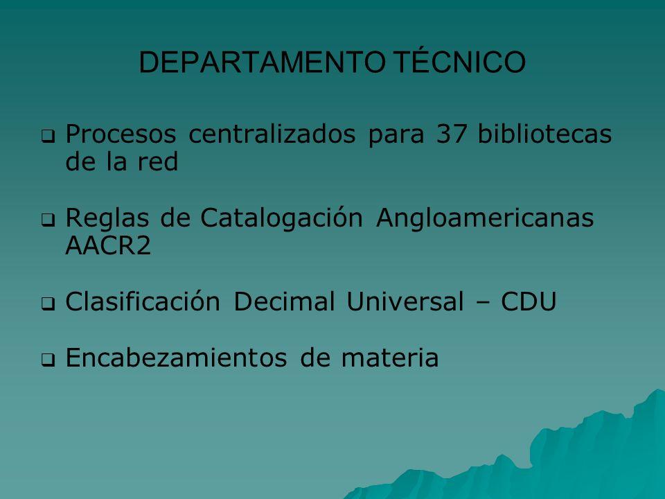 DEPARTAMENTO TÉCNICO Procesos centralizados para 37 bibliotecas de la red Reglas de Catalogación Angloamericanas AACR2 Clasificación Decimal Universal