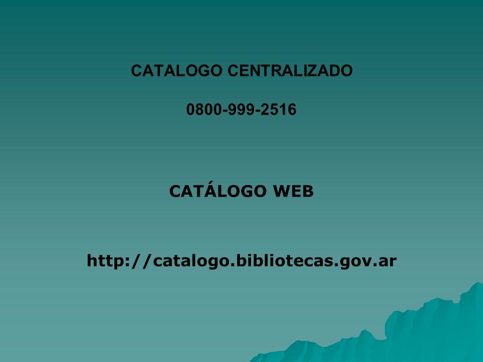 CATALOGO CENTRALIZADO 0800-999-2516 CATÁLOGO WEB http://catalogo.bibliotecas.gov.ar