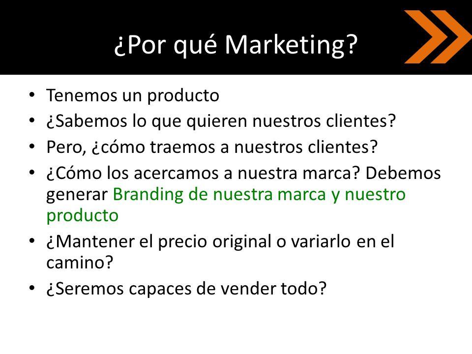 ¿Por qué Marketing? Tenemos un producto ¿Sabemos lo que quieren nuestros clientes? Pero, ¿cómo traemos a nuestros clientes? ¿Cómo los acercamos a nues