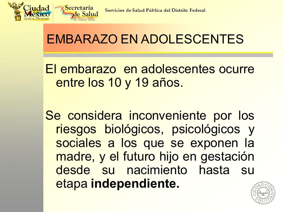 Servicios de Salud Pública del Distrito Federal EMBARAZO EN ADOLESCENTES El embarazo en adolescentes ocurre entre los 10 y 19 años. Se considera incon