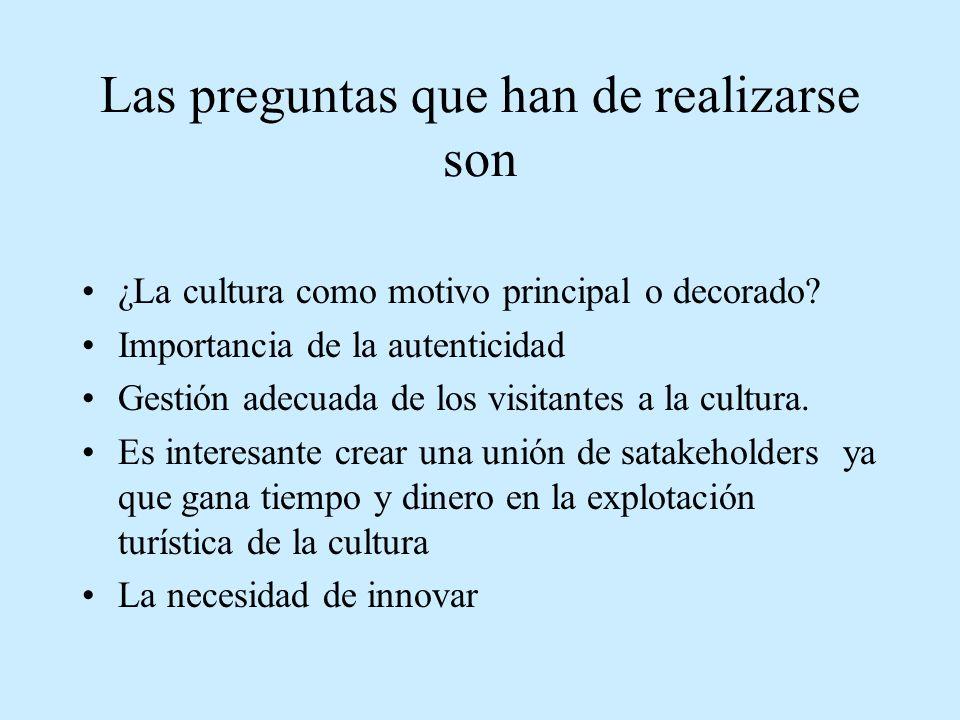 Las preguntas que han de realizarse son ¿La cultura como motivo principal o decorado? Importancia de la autenticidad Gestión adecuada de los visitante