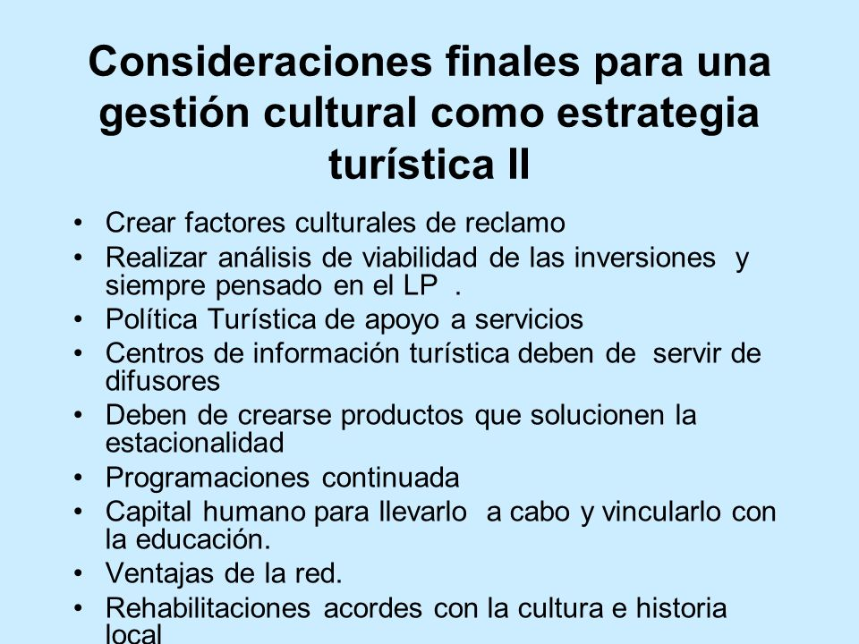 Consideraciones finales para una gestión cultural como estrategia turística II Crear factores culturales de reclamo Realizar análisis de viabilidad de