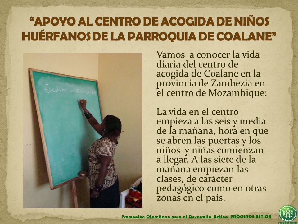 Vamos a conocer la vida diaria del centro de acogida de Coalane en la provincia de Zambezia en el centro de Mozambique: La vida en el centro empieza a las seis y media de la mañana, hora en que se abren las puertas y los niños y niñas comienzan a llegar.