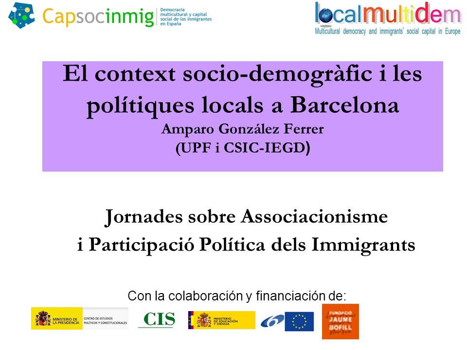 El context socio-demogràfic i les polítiques locals a Barcelona Amparo González Ferrer (UPF i CSIC-IEGD ) Jornades sobre Associacionisme i Participació Política dels Immigrants Con la colaboración y financiación de: