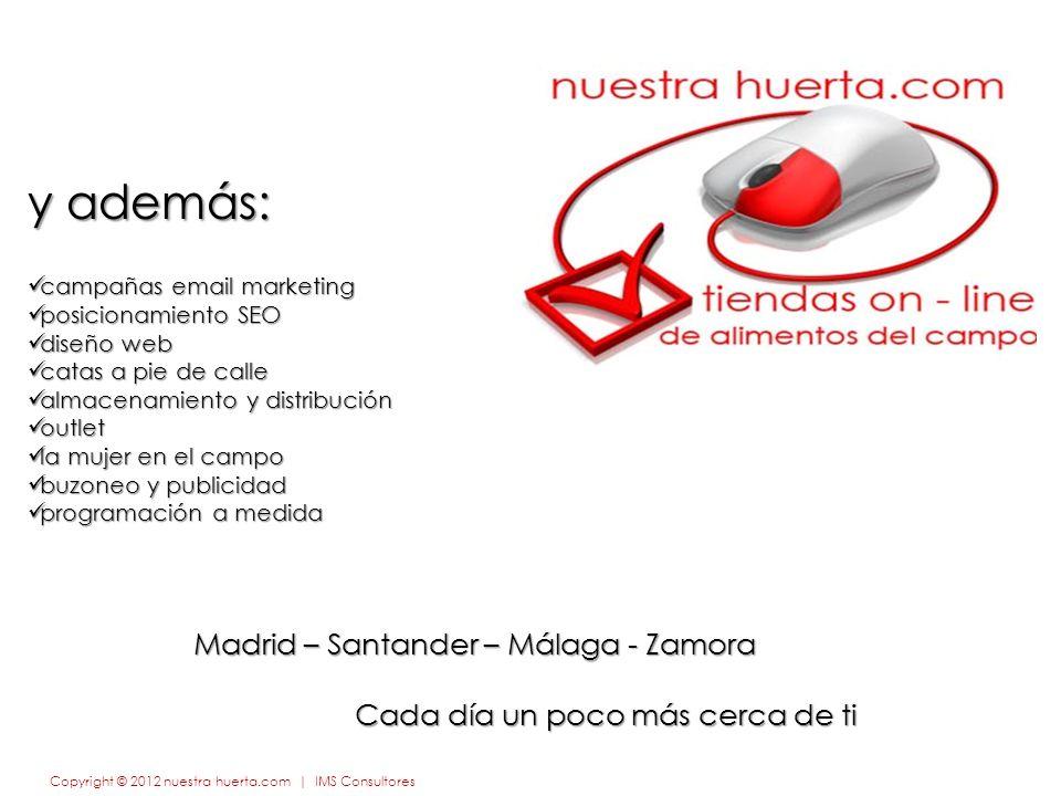 y además: campañas email marketing campañas email marketing posicionamiento SEO posicionamiento SEO diseño web diseño web catas a pie de calle catas a pie de calle almacenamiento y distribución almacenamiento y distribución outlet outlet la mujer en el campo la mujer en el campo buzoneo y publicidad buzoneo y publicidad programación a medida programación a medida Copyright © 2012 nuestra huerta.com | IMS Consultores Madrid – Santander – Málaga - Zamora Cada día un poco más cerca de ti