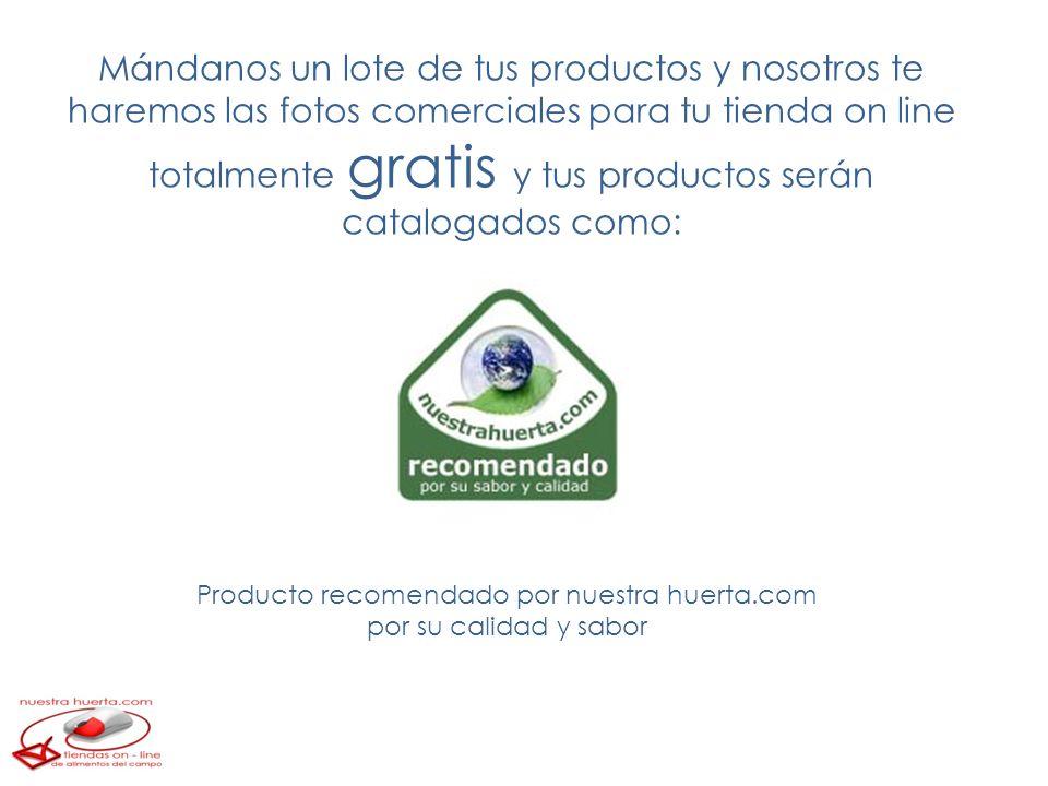 Mándanos un lote de tus productos y nosotros te haremos las fotos comerciales para tu tienda on line totalmente gratis y tus productos serán catalogados como: Producto recomendado por nuestra huerta.com por su calidad y sabor