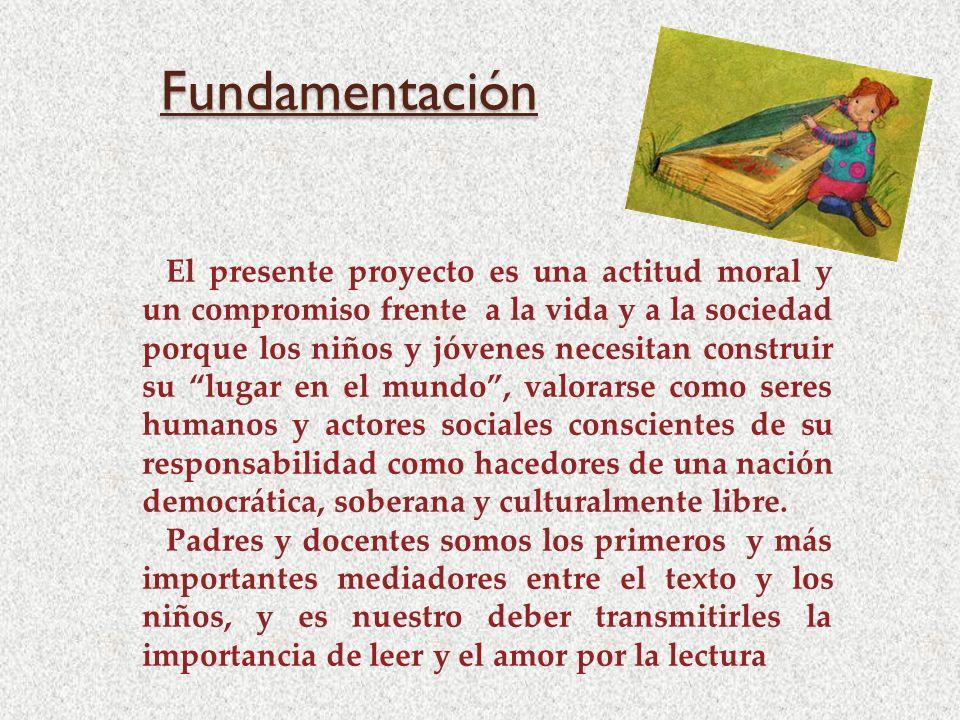 Fundamentación El presente proyecto es una actitud moral y un compromiso frente a la vida y a la sociedad porque los niños y jóvenes necesitan constru