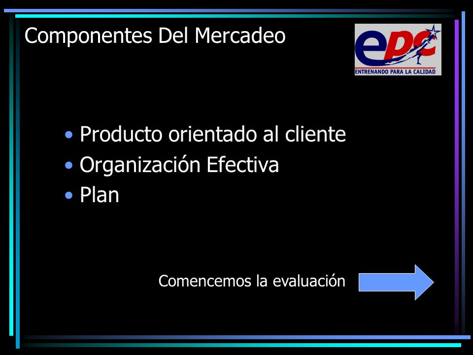 Componentes Del Mercadeo Producto orientado al cliente Organización Efectiva Plan Comencemos la evaluación