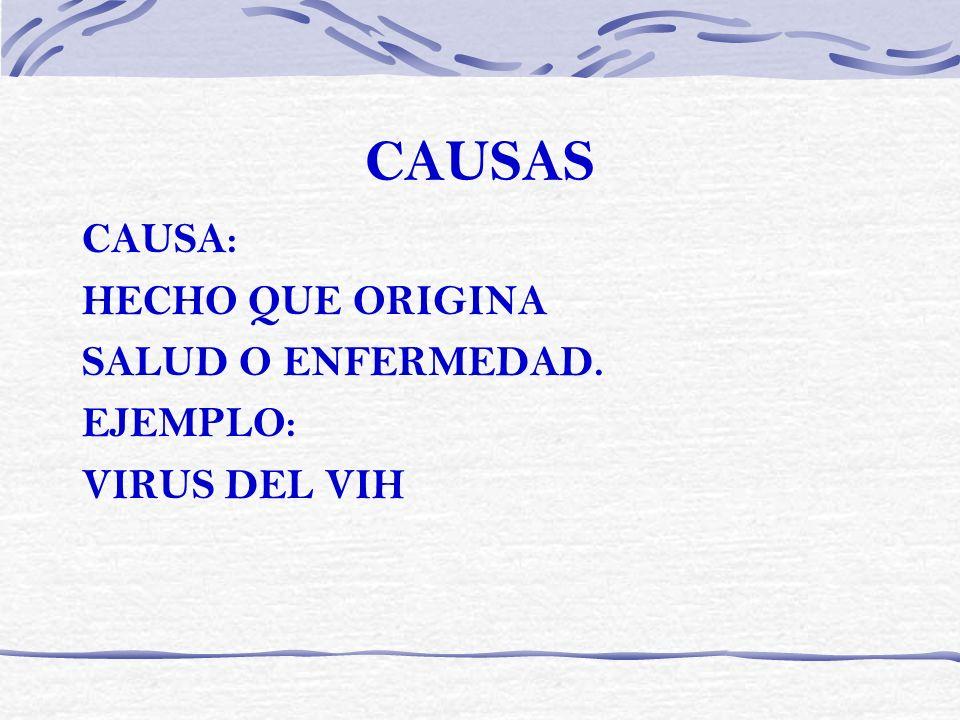 CAUSAS CAUSA: HECHO QUE ORIGINA SALUD O ENFERMEDAD. EJEMPLO: VIRUS DEL VIH