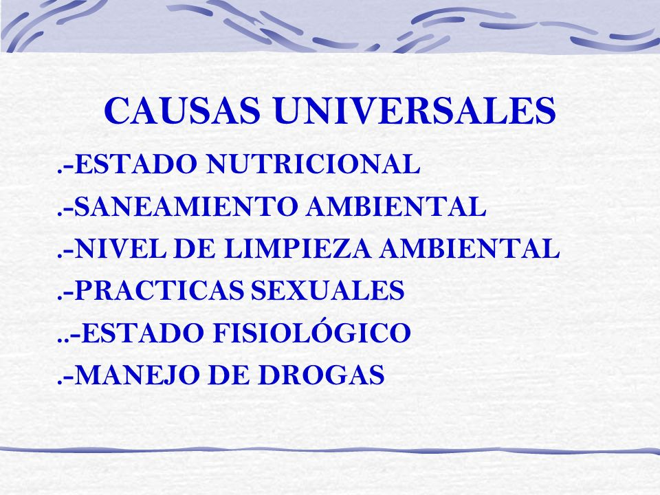 CAUSAS UNIVERSALES.-ESTADO NUTRICIONAL.-SANEAMIENTO AMBIENTAL.-NIVEL DE LIMPIEZA AMBIENTAL.-PRACTICAS SEXUALES..-ESTADO FISIOLÓGICO.-MANEJO DE DROGAS