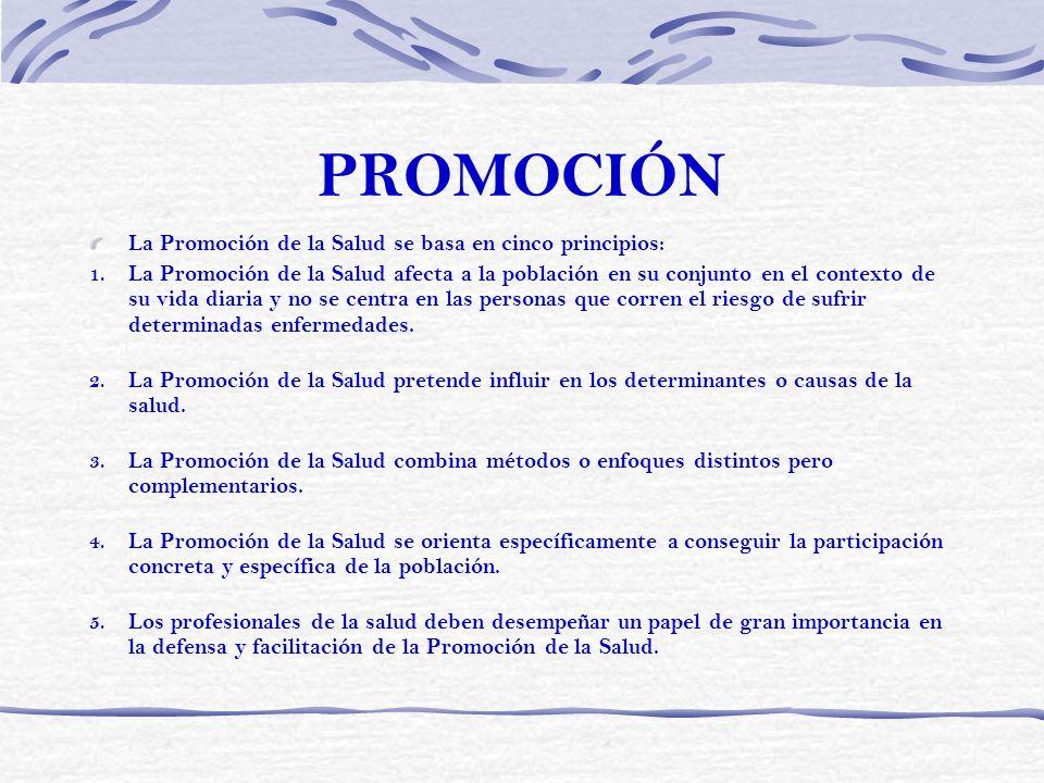PROMOCIÓN La Promoción de la Salud se basa en cinco principios: 1. La Promoción de la Salud afecta a la población en su conjunto en el contexto de su