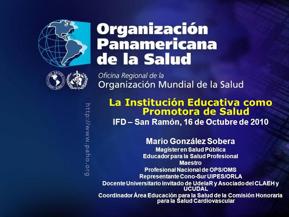 La Institución Educativa como Promotora de Salud IFD – San Ramón, 16 de Octubre de 2010 Mario González Sobera Magíster en Salud Pública Educador para