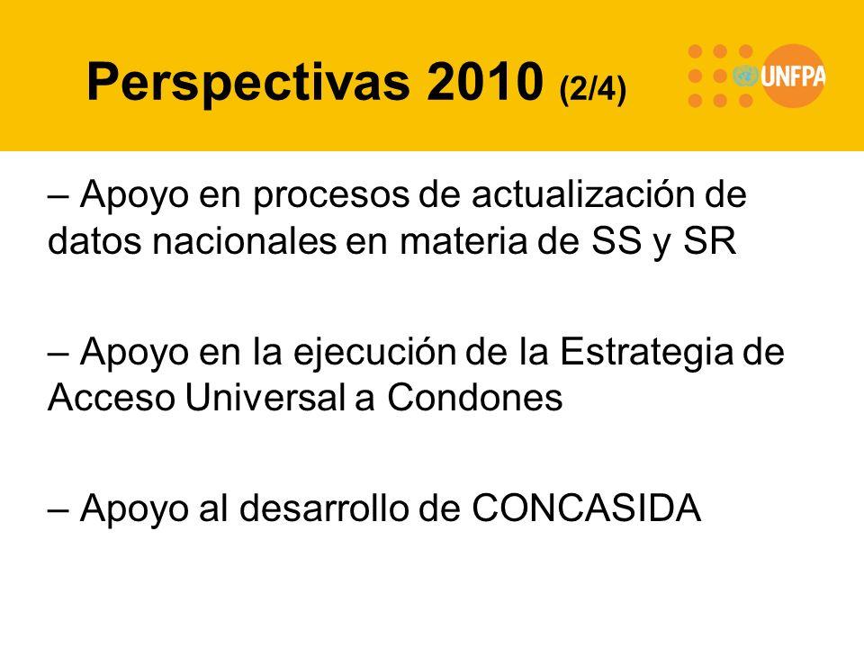 Perspectivas 2010 (2/4) – Apoyo en procesos de actualización de datos nacionales en materia de SS y SR – Apoyo en la ejecución de la Estrategia de Acceso Universal a Condones – Apoyo al desarrollo de CONCASIDA