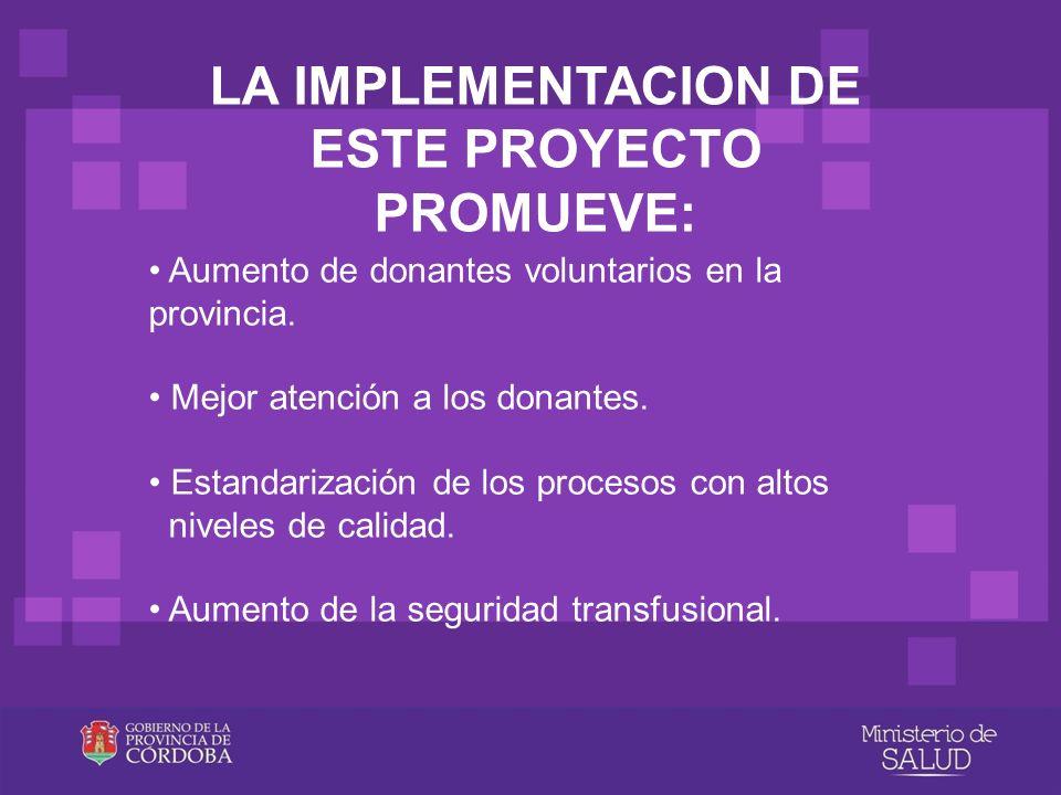 LA IMPLEMENTACION DE ESTE PROYECTO PROMUEVE: Aumento de donantes voluntarios en la provincia. Mejor atención a los donantes. Estandarización de los pr