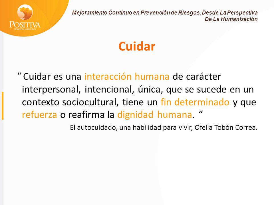 Cuidar Cuidar es una interacción humana de carácter interpersonal, intencional, única, que se sucede en un contexto sociocultural, tiene un fin determinado y que refuerza o reafirma la dignidad humana.