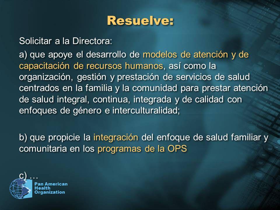 Pan American Health Organization Resuelve: Solicitar a la Directora: a) que apoye el desarrollo de modelos de atención y de capacitación de recursos h