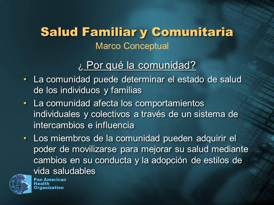 Pan American Health Organization Salud Familiar y Comunitaria ¿ Por qué la comunidad? La comunidad puede determinar el estado de salud de los individu