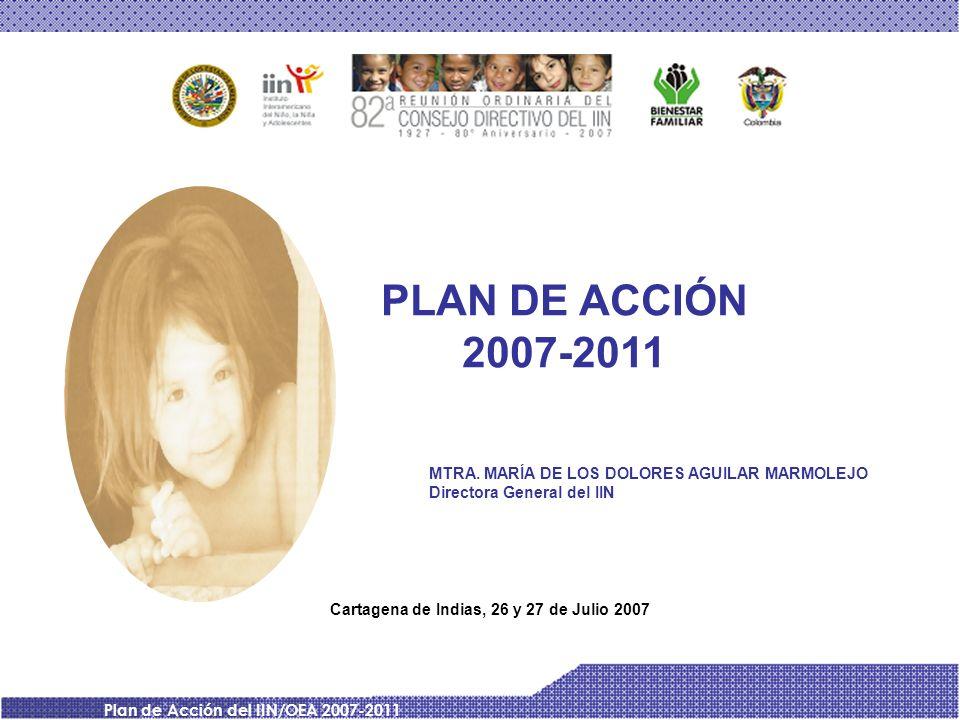 Plan de Acción del IIN/OEA 2007-2011 PLAN DE ACCIÓN 2007-2011 Cartagena de Indias, 26 y 27 de Julio 2007 MTRA. MARÍA DE LOS DOLORES AGUILAR MARMOLEJO