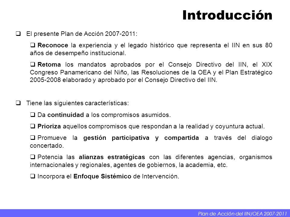 Introducción Plan de Acción del IIN/OEA 2007-2011 El presente Plan de Acción 2007-2011: Reconoce la experiencia y el legado histórico que representa el IIN en sus 80 años de desempeño institucional.