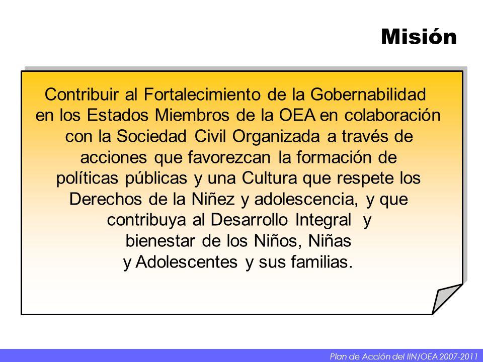 Misión Contribuir al Fortalecimiento de la Gobernabilidad en los Estados Miembros de la OEA en colaboración con la Sociedad Civil Organizada a través de acciones que favorezcan la formación de políticas públicas y una Cultura que respete los Derechos de la Niñez y adolescencia, y que contribuya al Desarrollo Integral y bienestar de los Niños, Niñas y Adolescentes y sus familias.