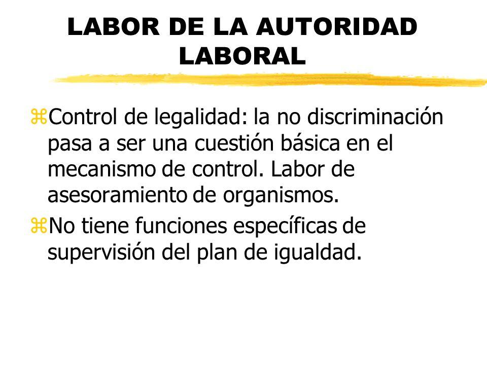LABOR DE LA AUTORIDAD LABORAL zControl de legalidad: la no discriminación pasa a ser una cuestión básica en el mecanismo de control. Labor de asesoram