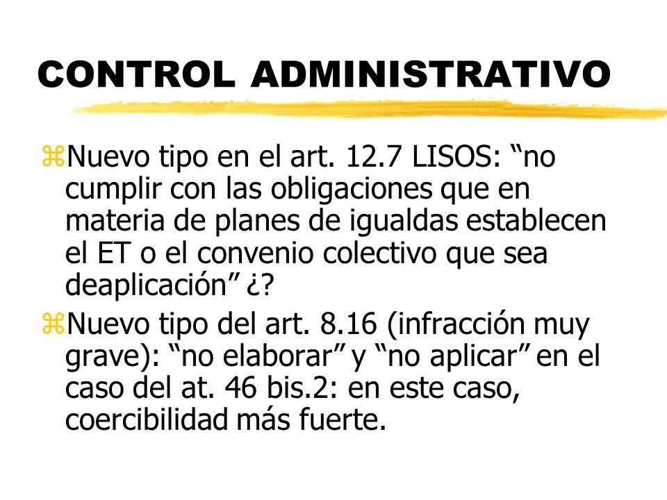 CONTROL ADMINISTRATIVO zNuevo tipo en el art. 12.7 LISOS: no cumplir con las obligaciones que en materia de planes de igualdas establecen el ET o el c