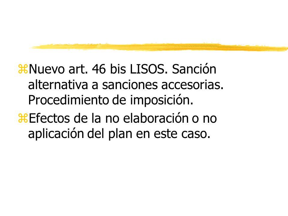 zNuevo art. 46 bis LISOS. Sanción alternativa a sanciones accesorias. Procedimiento de imposición. zEfectos de la no elaboración o no aplicación del p