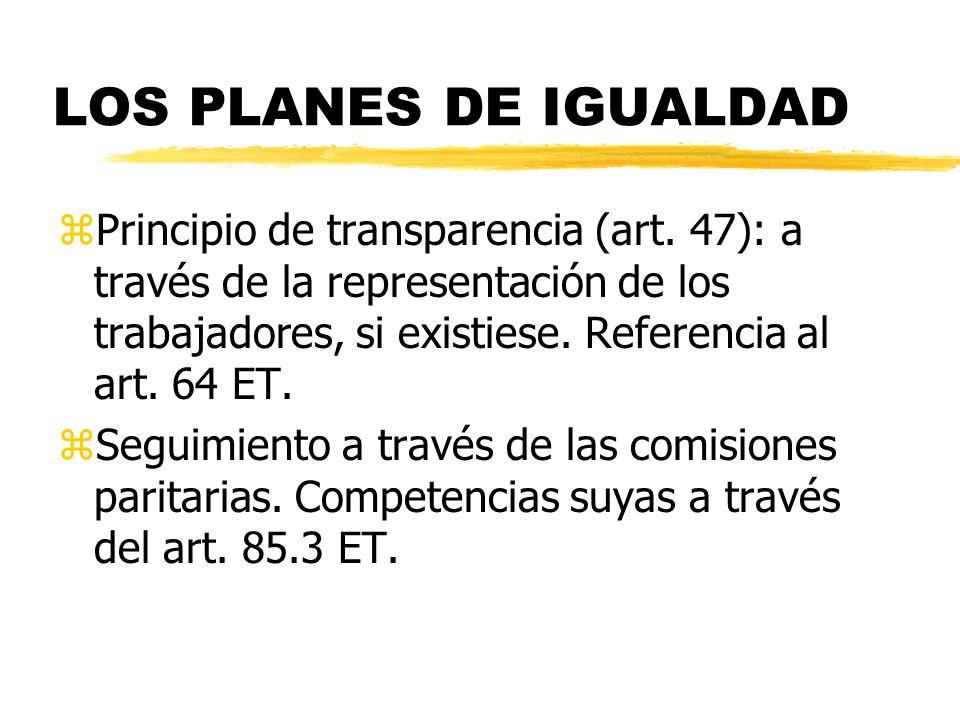 LOS PLANES DE IGUALDAD zPrincipio de transparencia (art. 47): a través de la representación de los trabajadores, si existiese. Referencia al art. 64 E