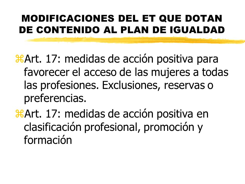 MODIFICACIONES DEL ET QUE DOTAN DE CONTENIDO AL PLAN DE IGUALDAD zArt. 17: medidas de acción positiva para favorecer el acceso de las mujeres a todas