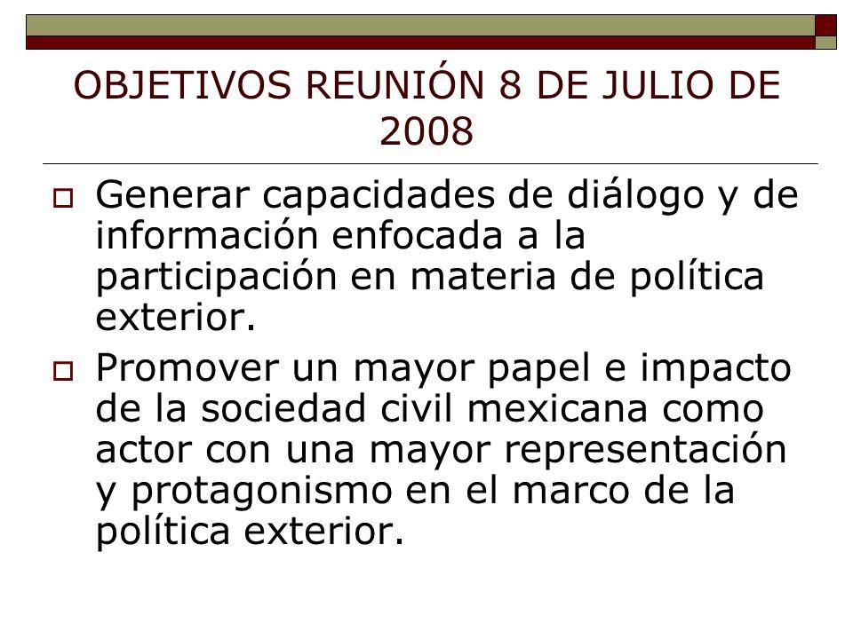 OBJETIVOS REUNIÓN 8 DE JULIO DE 2008 Generar capacidades de diálogo y de información enfocada a la participación en materia de política exterior.