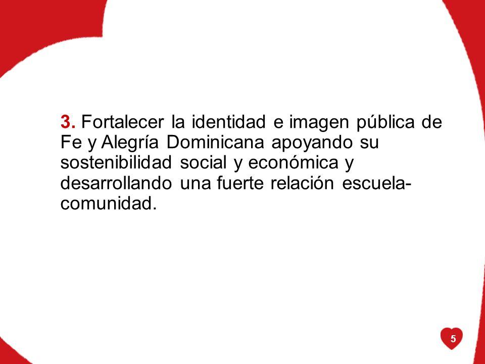 5 3. Fortalecer la identidad e imagen pública de Fe y Alegría Dominicana apoyando su sostenibilidad social y económica y desarrollando una fuerte rela