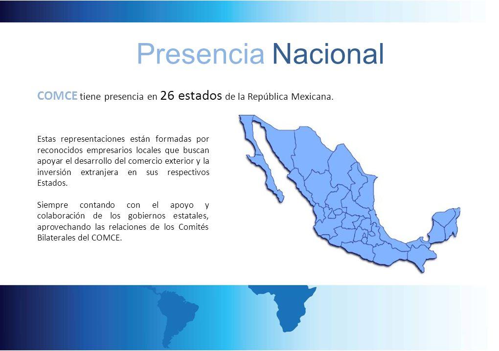 Presencia Nacional COMCE tiene presencia en 26 estados de la República Mexicana. Estas representaciones están formadas por reconocidos empresarios loc