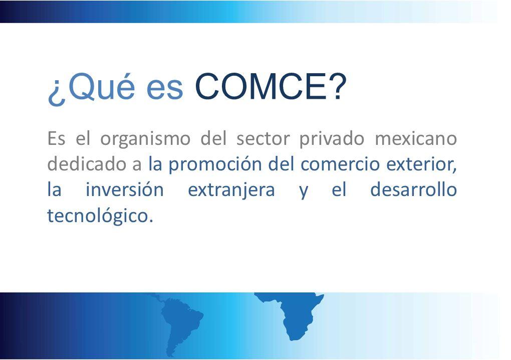 ¿Qué es COMCE? Es el organismo del sector privado mexicano dedicado a la promoción del comercio exterior, la inversión extranjera y el desarrollo tecn
