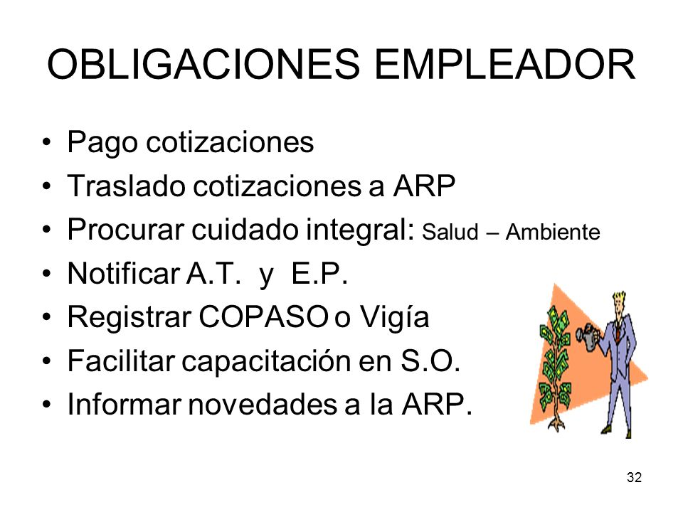 32 OBLIGACIONES EMPLEADOR Pago cotizaciones Traslado cotizaciones a ARP Procurar cuidado integral: Salud – Ambiente Notificar A.T. y E.P. Registrar CO