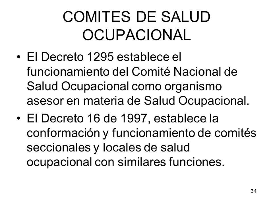 34 COMITES DE SALUD OCUPACIONAL El Decreto 1295 establece el funcionamiento del Comité Nacional de Salud Ocupacional como organismo asesor en materia