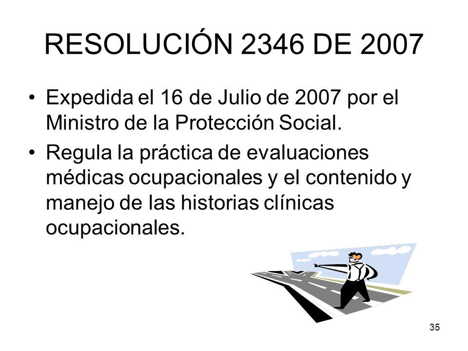 35 RESOLUCIÓN 2346 DE 2007 Expedida el 16 de Julio de 2007 por el Ministro de la Protección Social. Regula la práctica de evaluaciones médicas ocupaci