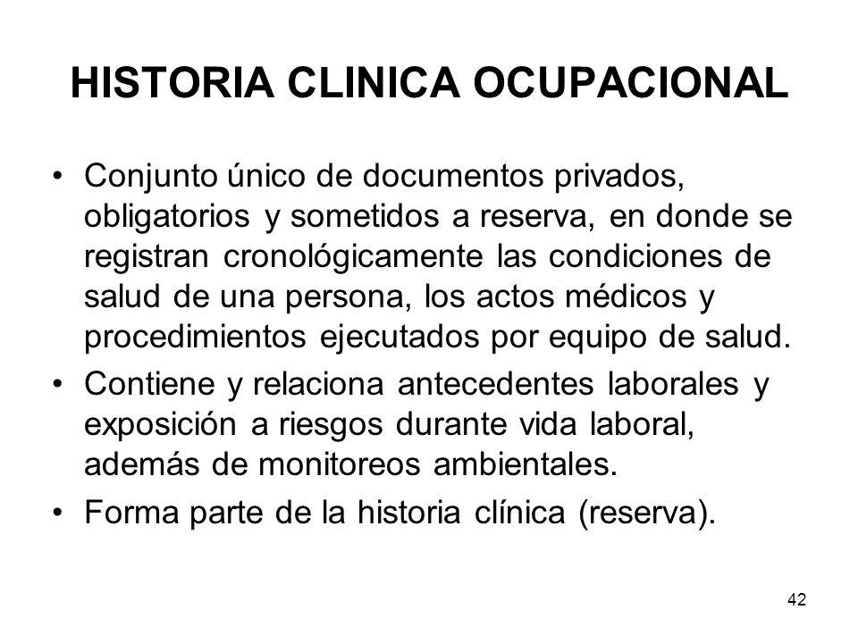 42 HISTORIA CLINICA OCUPACIONAL Conjunto único de documentos privados, obligatorios y sometidos a reserva, en donde se registran cronológicamente las