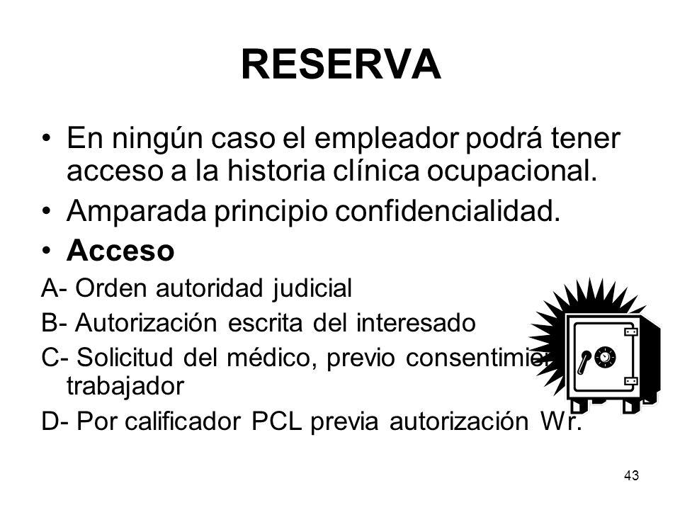 43 RESERVA En ningún caso el empleador podrá tener acceso a la historia clínica ocupacional. Amparada principio confidencialidad. Acceso A- Orden auto