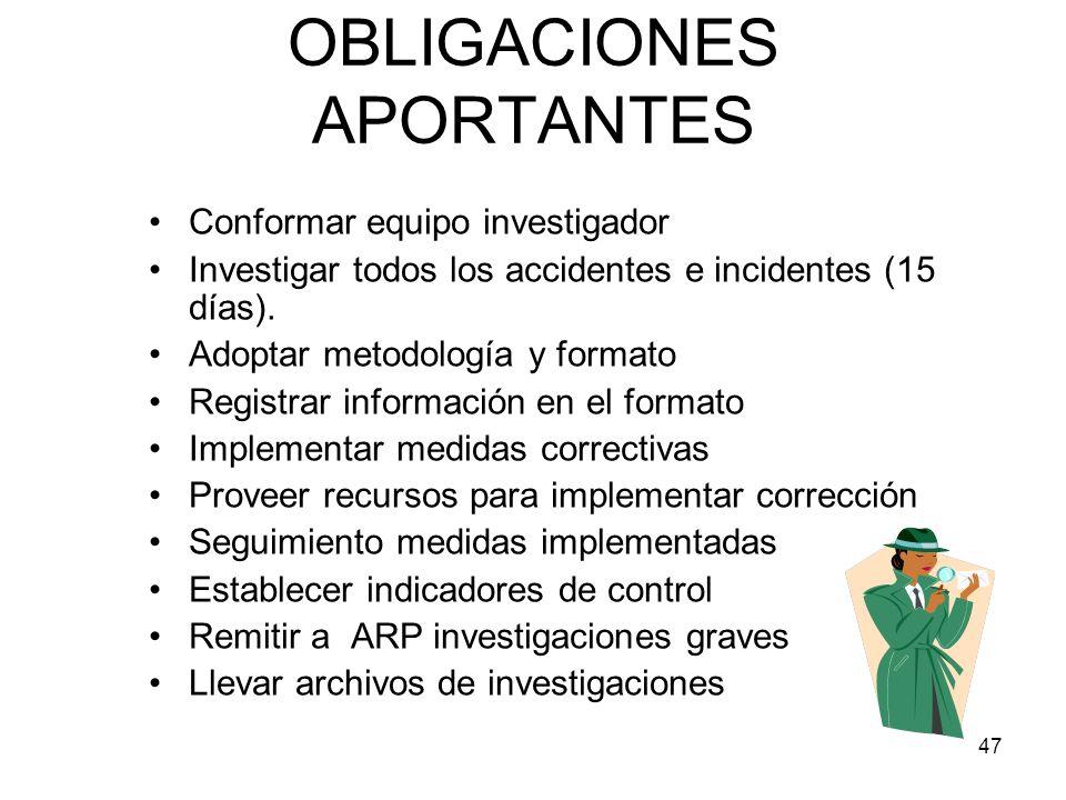 47 OBLIGACIONES APORTANTES Conformar equipo investigador Investigar todos los accidentes e incidentes (15 días). Adoptar metodología y formato Registr
