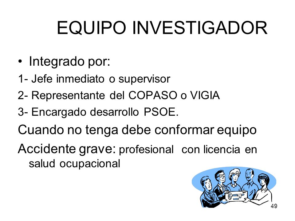 49 EQUIPO INVESTIGADOR Integrado por: 1- Jefe inmediato o supervisor 2- Representante del COPASO o VIGIA 3- Encargado desarrollo PSOE. Cuando no tenga