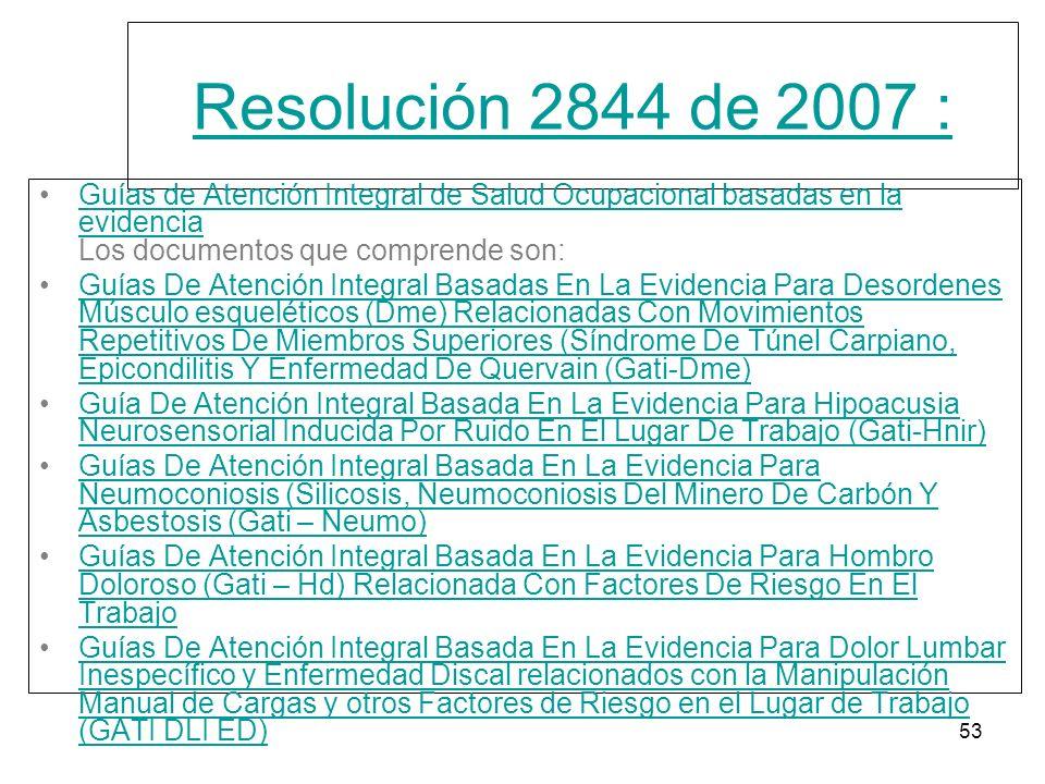 53 Resolución 2844 de 2007 : Guías de Atención Integral de Salud Ocupacional basadas en la evidencia Los documentos que comprende son:Guías de Atenció