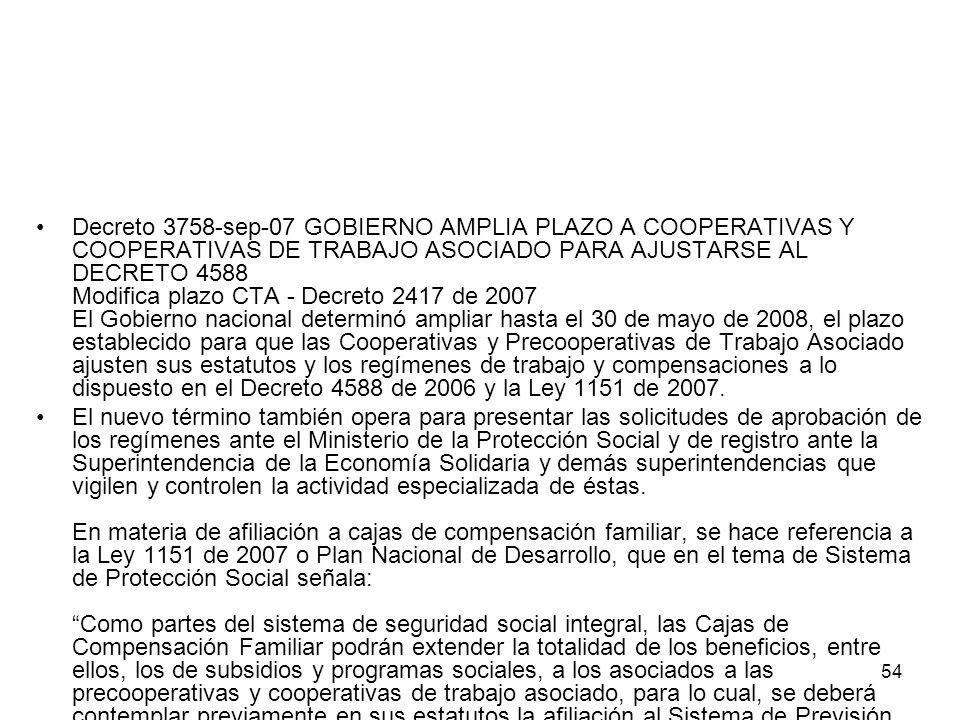54 Decreto 3758-sep-07 GOBIERNO AMPLIA PLAZO A COOPERATIVAS Y COOPERATIVAS DE TRABAJO ASOCIADO PARA AJUSTARSE AL DECRETO 4588 Modifica plazo CTA - Dec