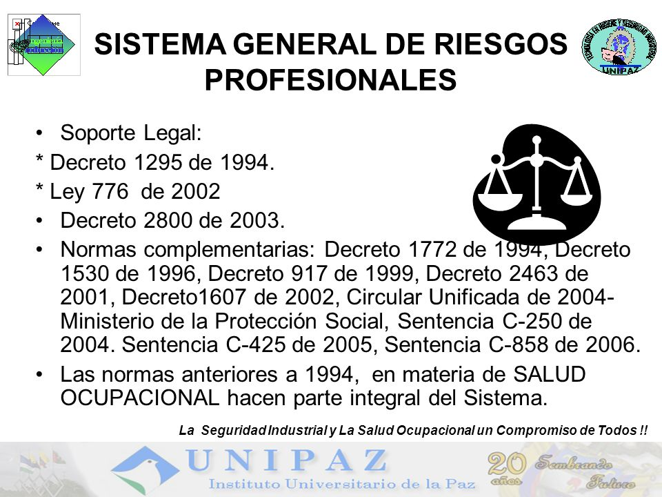 9 SISTEMA GENERAL DE RIESGOS PROFESIONALES Soporte Legal: * Decreto 1295 de 1994. * Ley 776 de 2002 Decreto 2800 de 2003. Normas complementarias: Decr