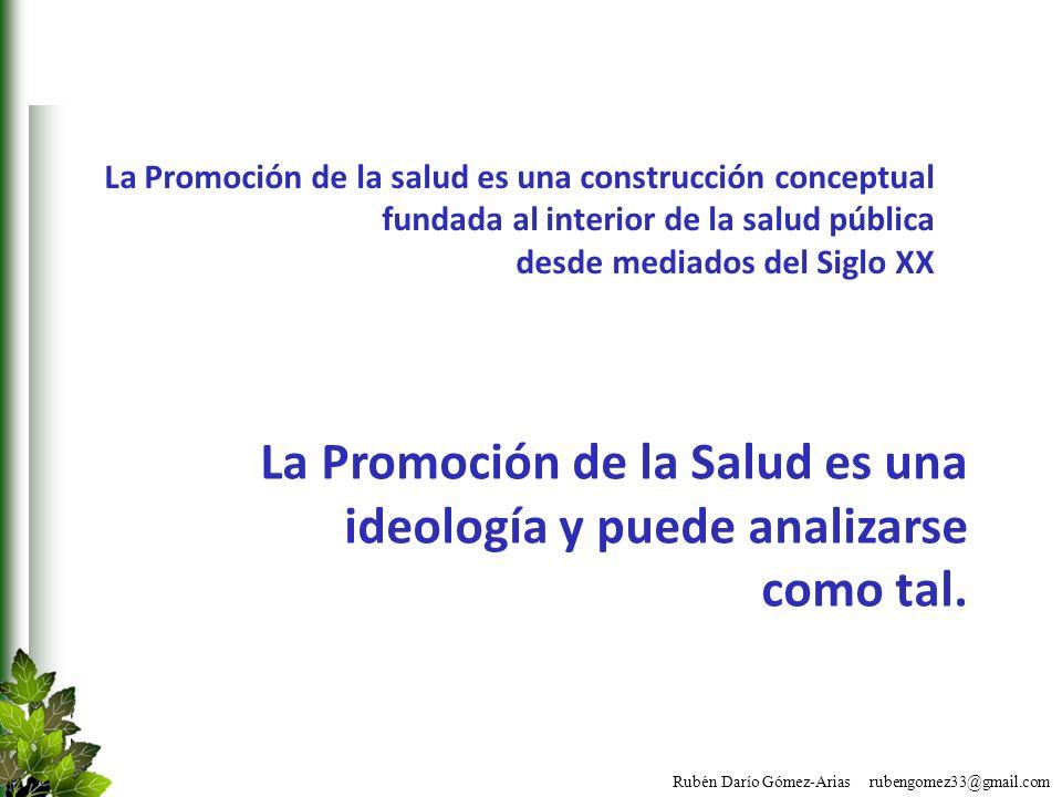 Rubén Darío Gómez-Arias rubengomez33@gmail.com La Promoción de la Salud es una ideología y puede analizarse como tal. La Promoción de la salud es una