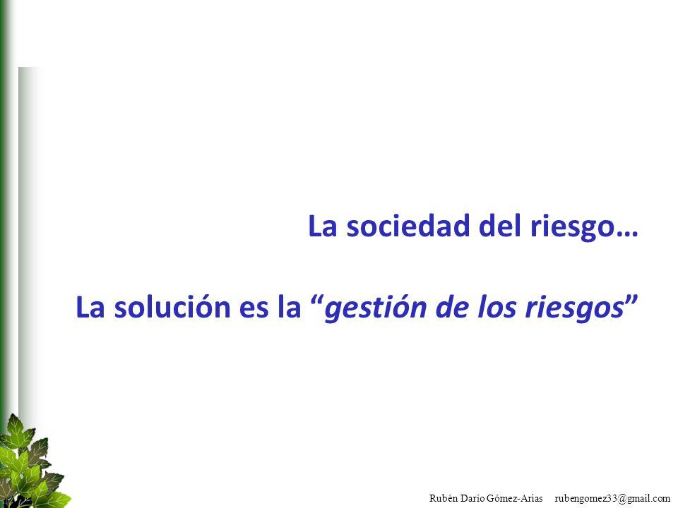 Rubén Darío Gómez-Arias rubengomez33@gmail.com La sociedad del riesgo… La solución es la gestión de los riesgos