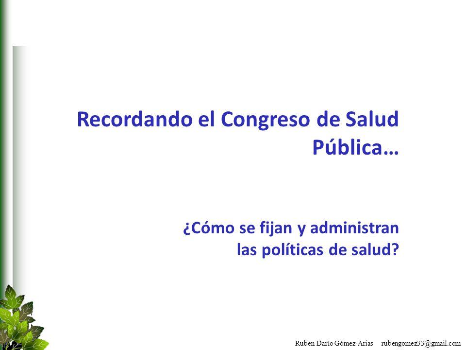 Rubén Darío Gómez-Arias rubengomez33@gmail.com Recordando el Congreso de Salud Pública… ¿Cómo se fijan y administran las políticas de salud?